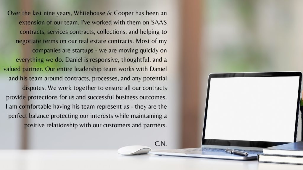 Over the last nine years, Whitehouse & Cooper has been an extension of our team. I've worked with them on SAAS contracts, services contracts, collections, and helping us negotiate terms on our real estate contracts. Most of my companies are startups - we are moving quickly on everything we do. Daniel is responsive, thoughtful, and a valued partner. Our entire leadership team works with Daniel and his team around contracts, processes, and any potential disputes. We work together to ensure all our contracts provide protections for us and successful business outcomes. I am comfortable having his team represent us - they are the perfect balance protecting our interests while maintaining a positive relationship with our customers and partners.  C.N