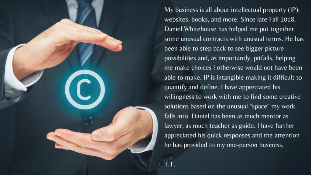 "My business is all about intellectual property (IP): websites, books, and more. Since late Fall 2018, Daniel Whitehouse has helped me put together some unusual contracts with unusual terms. He has been able to step back to see bigger picture possibilities and, as importantly, pitfalls, helping me make choices I otherwise would not have been able to make. IP is intangible making it difficult to quantify and define. I have appreciated his willingness to work with me to find some creative solutions based on the unusual ""space"" my work falls into. Daniel has been as much mentor as lawyer; as much teacher as guide. I have further appreciated his quick responses and the attention he has provided to my one-person business."
