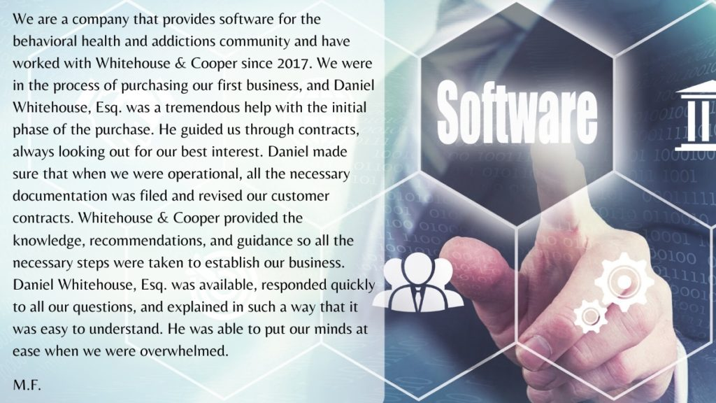 We are a company that provides software for the behavioral health and addictions community and have worked with Whitehouse & Cooper since 2017. We were in the process of purchasing our first business, and Daniel Whitehouse, Esq. was a tremendous help with the initial phase of the purchase.  He guided us through contracts, always looking out for our best interest.  Daniel made sure that when we were operational, all the necessary documentation was filed and revised our customer contracts. Whitehouse & Cooper provided the knowledge, recommendations, and guidance so all the necessary steps were taken to establish our business. Daniel Whitehouse, Esq.  was available, responded quickly to all our questions, and explained in such a way that it was easy to understand.  He was able to put our minds at ease when we were overwhelmed.  M.F.